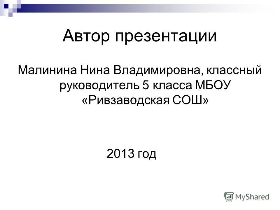 Автор презентации Малинина Нина Владимировна, классный руководитель 5 класса МБОУ «Ривзаводская СОШ» 2013 год