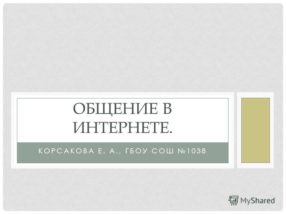 КОРСАКОВА Е. А., ГБОУ СОШ 1038 ОБЩЕНИЕ В ИНТЕРНЕТЕ.