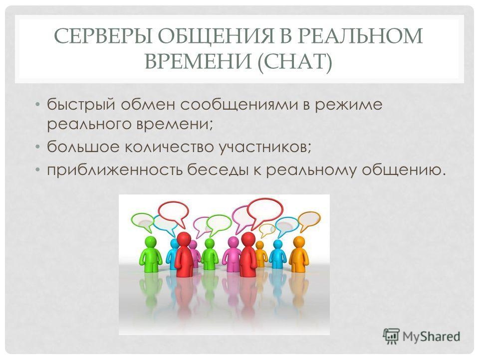 СЕРВЕРЫ ОБЩЕНИЯ В РЕАЛЬНОМ ВРЕМЕНИ (CHAT) быстрый обмен сообщениями в режиме реального времени; большое количество участников; приближенность беседы к реальному общению.