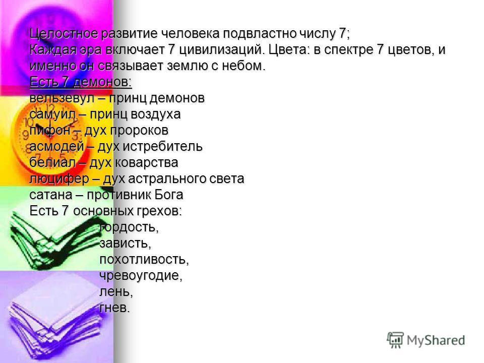 Целостное развитие человека подвластно числу 7; Каждая эра включает 7 цивилизаций. Цвета: в спектре 7 цветов, и именно он связывает землю с небом. Есть 7 демонов: вельзевул – принц демонов самуил – принц воздуха пифон – дух пророков асмодей – дух ист