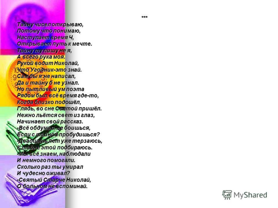 *** *** Тайну чисел открываю, Потому что понимаю, Наступает время Ч, Открывает путь к мечте. Тайну ту пишу не я, А всего рука моя. Рукой водит Николай, Что Угодник-это знай. Сам бы я не написал, Да и тайну б не узнал. Но пытливый ум поэта Рядом был в
