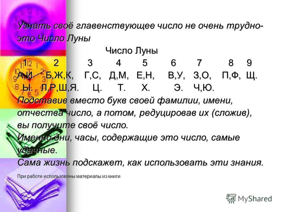 Узнать своё главенствующее число не очень трудно- это Число Луны Число Луны Число Луны 1 2 3 4 5 6 7 8 9 1 2 3 4 5 6 7 8 9 А,И Б,Ж,К, Г,С, Д,М, Е,Н, В,У, З,О, П,Ф, Щ. Ы. Л,Р,Ш,Я. Ц. Т. Х. Э. Ч,Ю. Ы. Л,Р,Ш,Я. Ц. Т. Х. Э. Ч,Ю. Подставив вместо букв сво