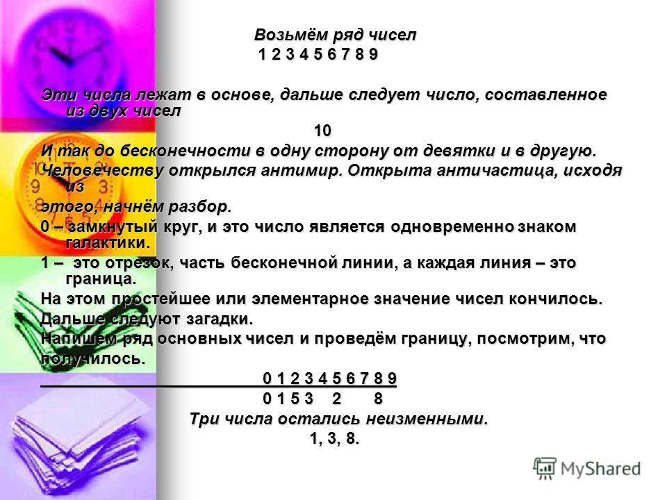 Возьмём ряд чисел Возьмём ряд чисел 1 2 3 4 5 6 7 8 9 1 2 3 4 5 6 7 8 9 Эти числа лежат в основе, дальше следует число, составленное из двух чисел 10 10 И так до бесконечности в одну сторону от девятки и в другую. Человечеству открылся антимир. Откры