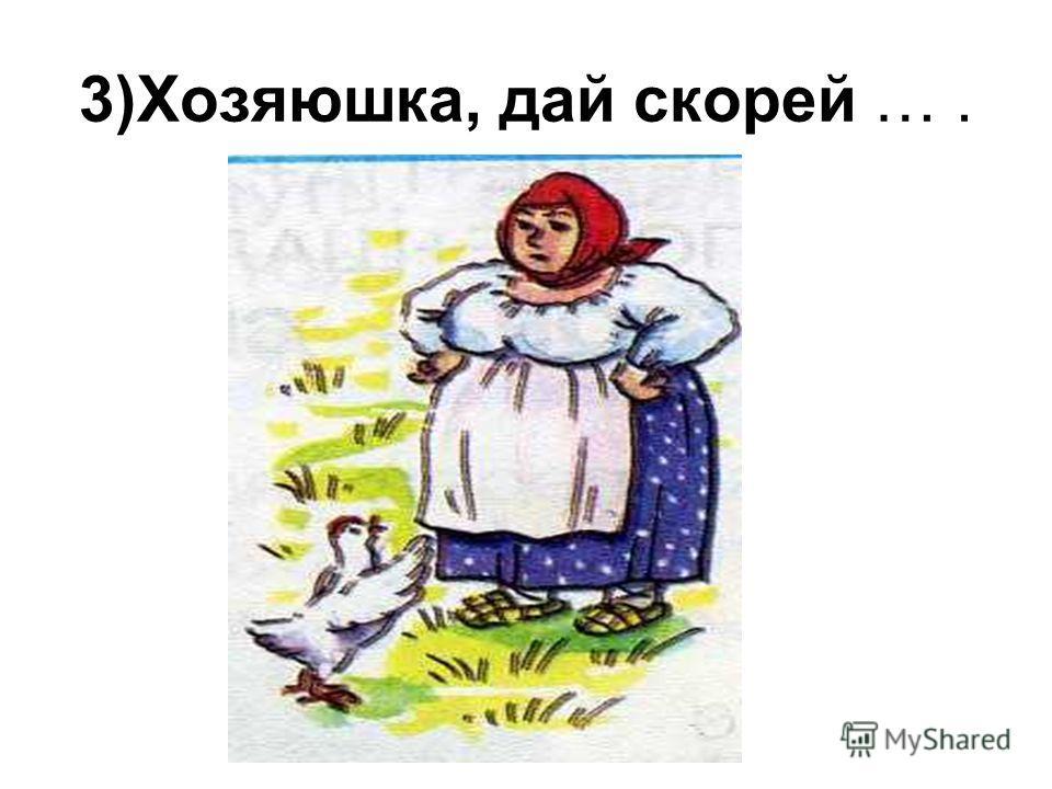 3)Хозяюшка, дай скорей ….