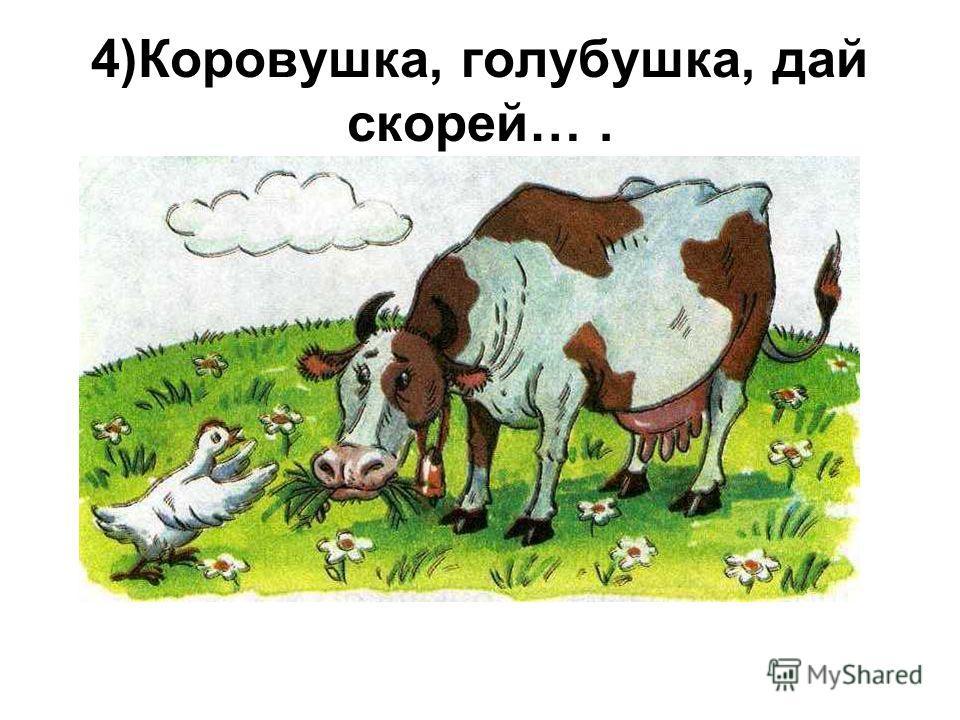 4)Коровушка, голубушка, дай скорей….