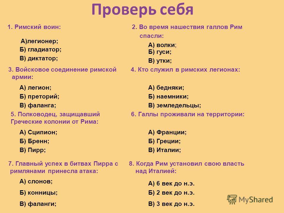 Проверь себя 1. Римский воин: 2. Во время нашествия галлов Рим спасли: А)легионер; Б) гладиатор; В) диктатор; А) волки; Б) гуси; В) утки; 3. Войсковое соединение римской 4. Кто служил в римских легионах: армии: А) легион; Б) преторий; В) фаланга; А)