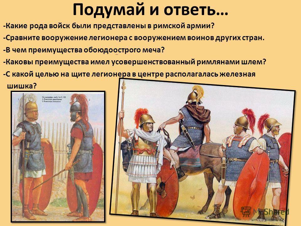 Подумай и ответь… -Какие рода войск были представлены в римской армии? -Сравните вооружение легионера с вооружением воинов других стран. -В чем преимущества обоюдоострого меча? -Каковы преимущества имел усовершенствованный римлянами шлем? -С какой це