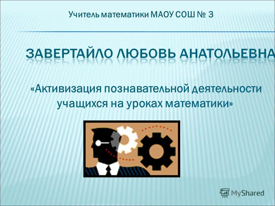 «Активизация познавательной деятельности учащихся на уроках математики» Учитель математики МАОУ СОШ 3