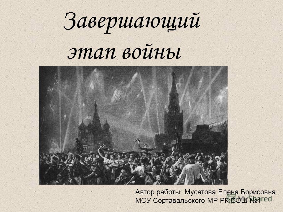 Завершающий этап войны Автор работы: Мусатова Елена Борисовна МОУ Сортавальского МР РК СОШ 1