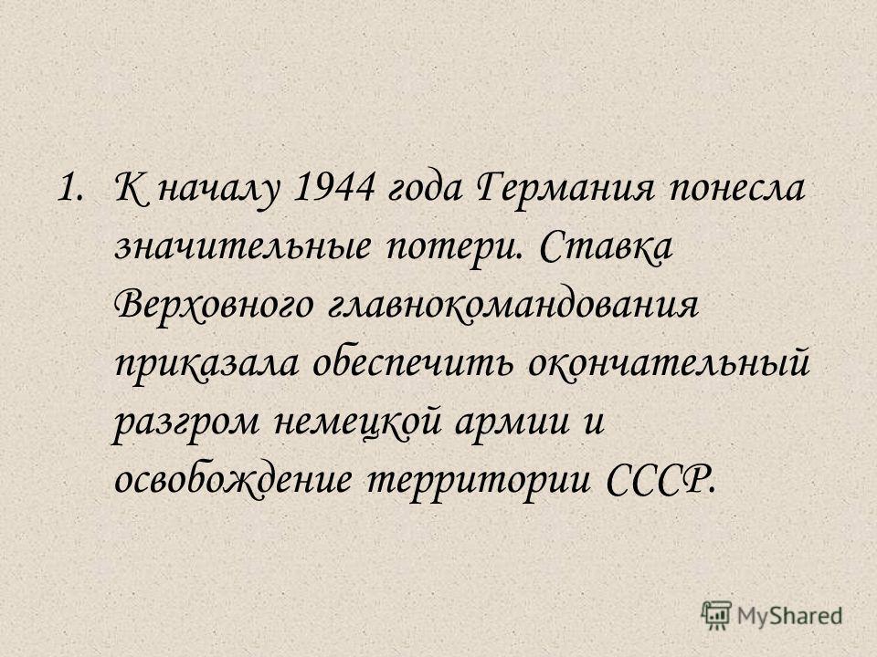 1.К началу 1944 года Германия понесла значительные потери. Ставка Верховного главнокомандования приказала обеспечить окончательный разгром немецкой армии и освобождение территории СССР.