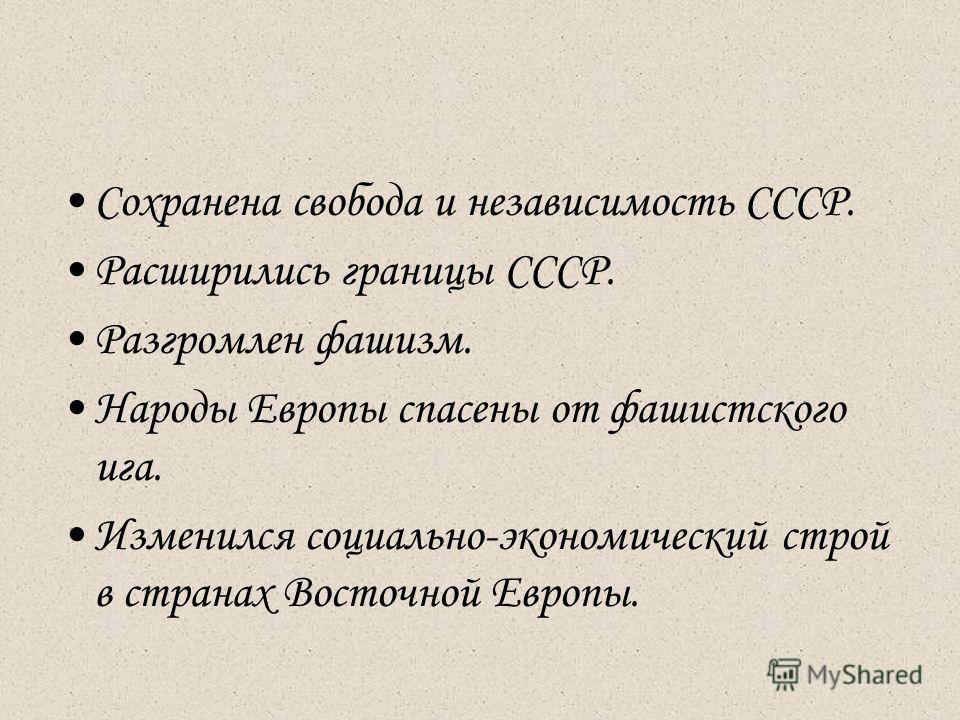 Сохранена свобода и независимость СССР. Расширились границы СССР. Разгромлен фашизм. Народы Европы спасены от фашистского ига. Изменился социально-экономический строй в странах Восточной Европы.