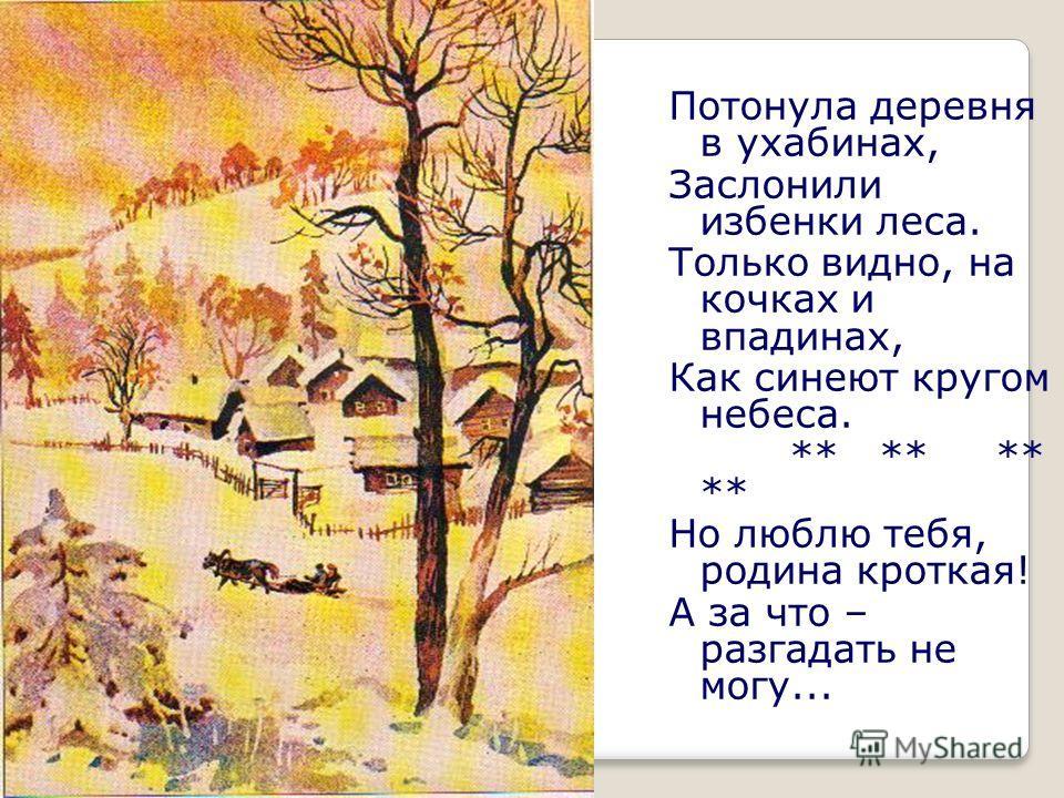 Потонула деревня в ухабинах, Заслонили избенки леса. Только видно, на кочках и впадинах, Как синеют кругом небеса. ** ** ** ** Но люблю тебя, родина кроткая! А за что – разгадать не могу...