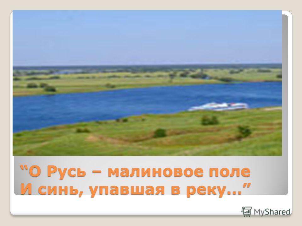 О Русь – малиновое поле И синь, упавшая в реку…О Русь – малиновое поле И синь, упавшая в реку…