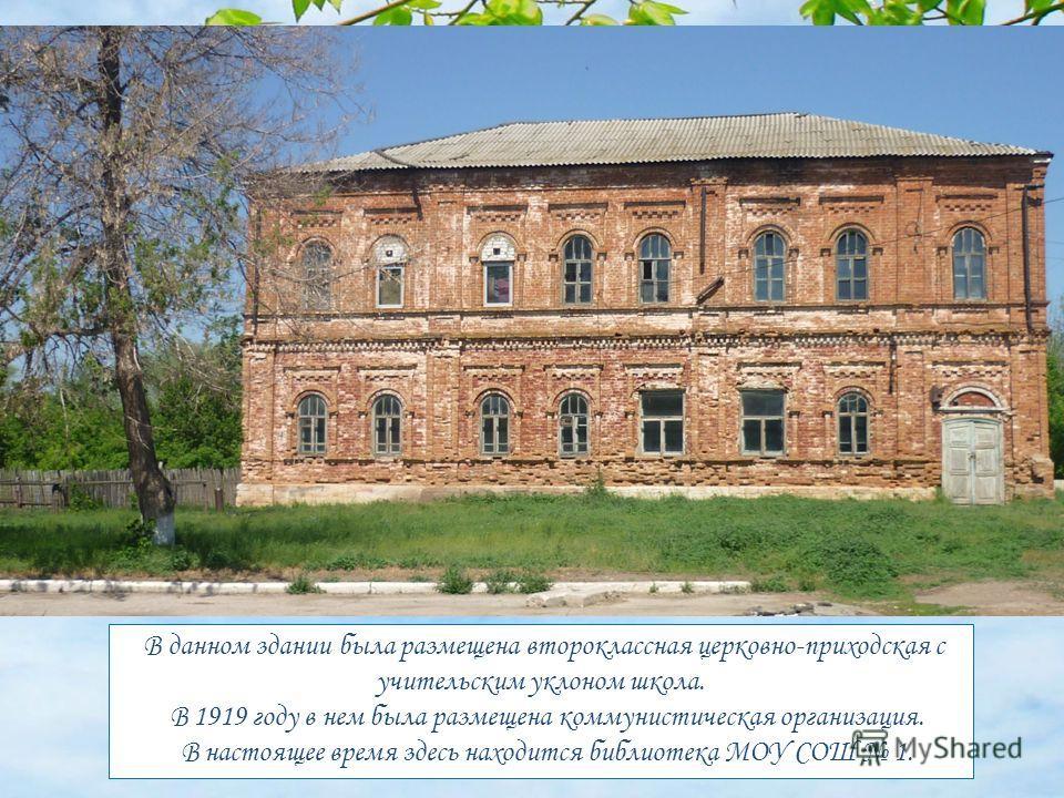 В данном здании была размещена второклассная церковно-приходская с учительским уклоном школа. В 1919 году в нем была размещена коммунистическая организация. В настоящее время здесь находится библиотека МОУ СОШ 1.