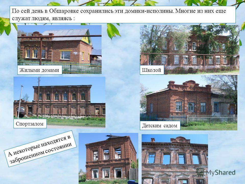 По сей день в Обшаровке сохранились эти домики-исполины. Многие из них еще служат людям, являясь : А некоторые находятся в заброшенном состоянии ШколойЖилыми домами Спортзалом Детским садом