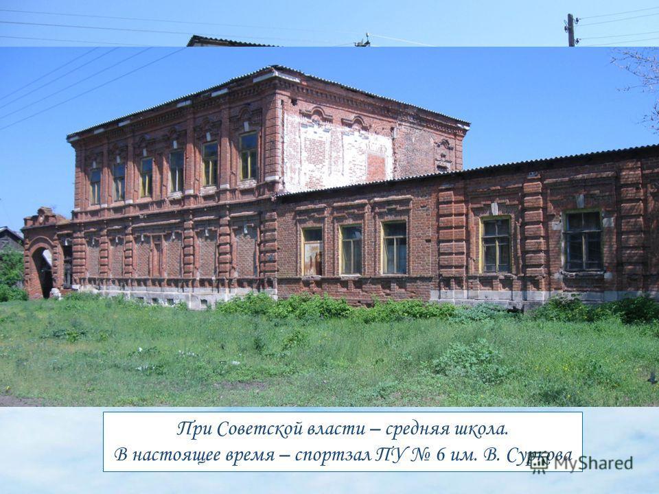 При Советской власти – средняя школа. В настоящее время – спортзал ПУ 6 им. В. Суркова
