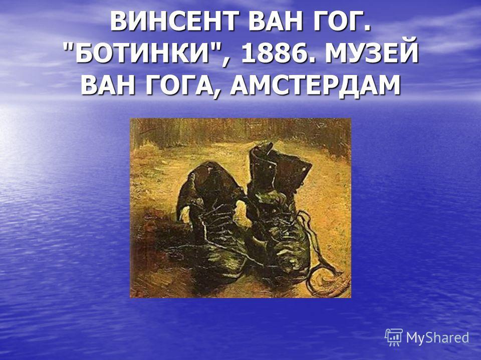 ВИНСЕНТ ВАН ГОГ. БОТИНКИ, 1886. МУЗЕЙ ВАН ГОГА, АМСТЕРДАМ