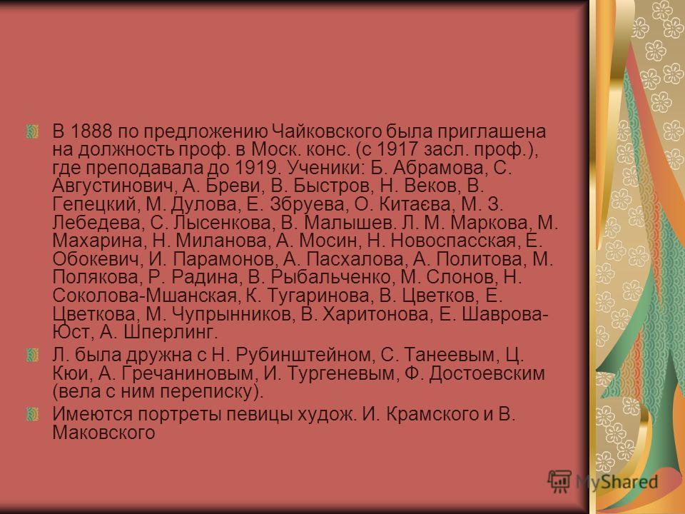 В 1888 по предложению Чайковского была приглашена на должность проф. в Моск. конс. (с 1917 засл. проф.), где преподавала до 1919. Ученики: Б. Абрамова, С. Августинович, А. Бреви, В. Быстров, Н. Веков, В. Гепецкий, М. Дулова, Е. Збруева, О. Китаєва, M