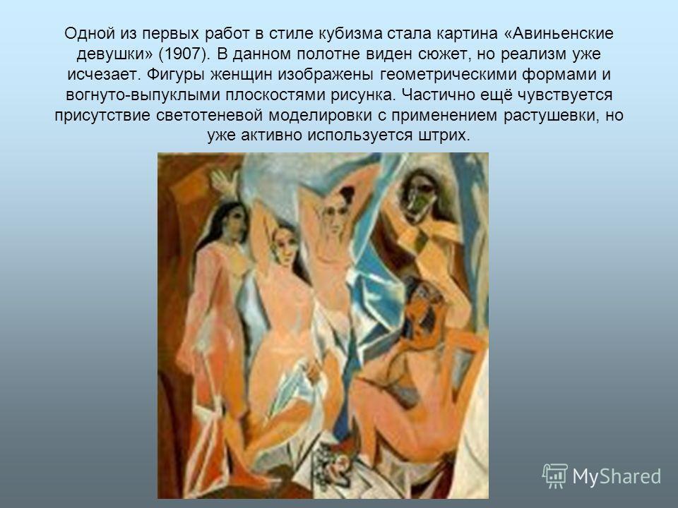 Одной из первых работ в стиле кубизма стала картина «Авиньенские девушки» (1907). В данном полотне виден сюжет, но реализм уже исчезает. Фигуры женщин изображены геометрическими формами и вогнуто-выпуклыми плоскостями рисунка. Частично ещё чувствуетс
