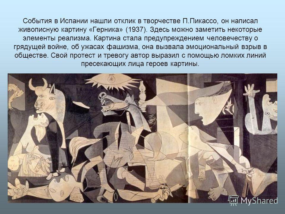 События в Испании нашли отклик в творчестве П.Пикассо, он написал живописную картину «Герника» (1937). Здесь можно заметить некоторые элементы реализма. Картина стала предупреждением человечеству о грядущей войне, об ужасах фашизма, она вызвала эмоци