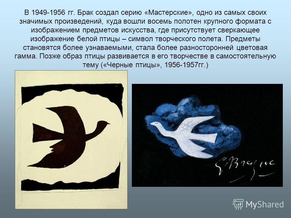 В 1949-1956 гг. Брак создал серию «Мастерские», одно из самых своих значимых произведений, куда вошли восемь полотен крупного формата с изображением предметов искусства, где присутствует сверкающее изображение белой птицы – символ творческого полета.