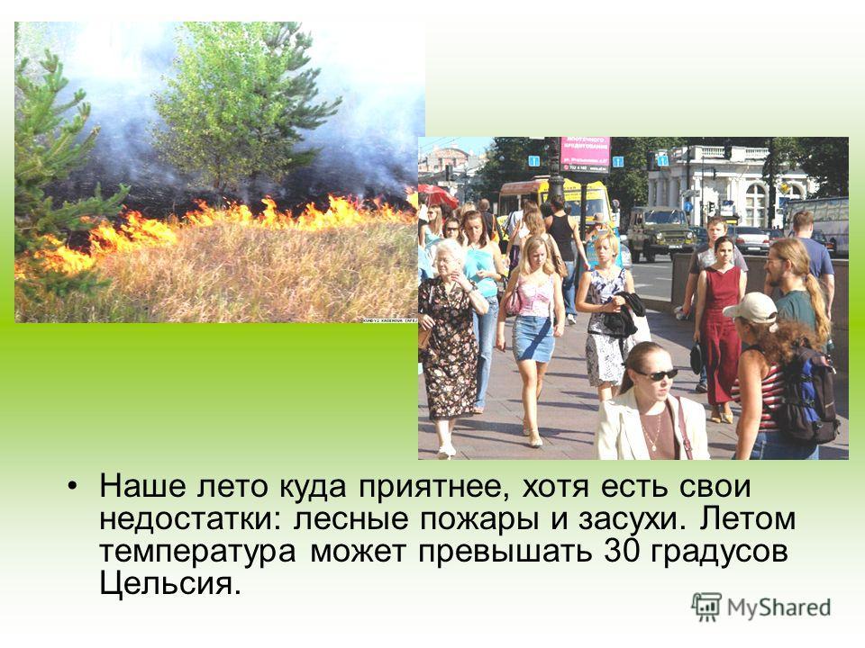 Наше лето куда приятнее, хотя есть свои недостатки: лесные пожары и засухи. Летом температура может превышать 30 градусов Цельсия.