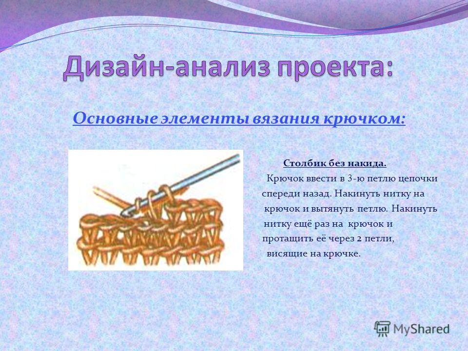 Основные элементы вязания крючком: Воздушная петля. На конце крючка сделать первую петлю, затем накинуть нитку на крючок и протащить через петлю. Все последующие петли вяжут точно так же, таким образом получается цепочка из воздушных петель. Полустол