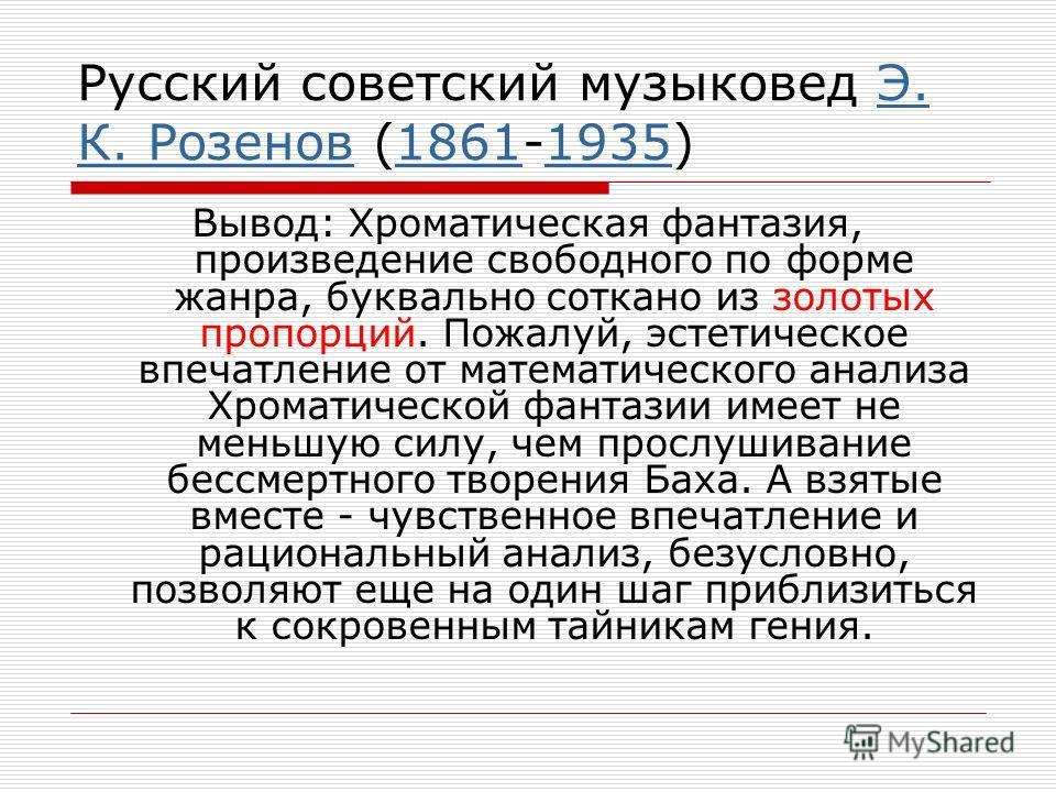 Русский советский музыковед Э. К. Розенов (1861-1935)Э. К. Розенов18611935 Вывод: Хроматическая фантазия, произведение свободного по форме жанра, буквально соткано из золотых пропорций. Пожалуй, эстетическое впечатление от математического анализа Хро