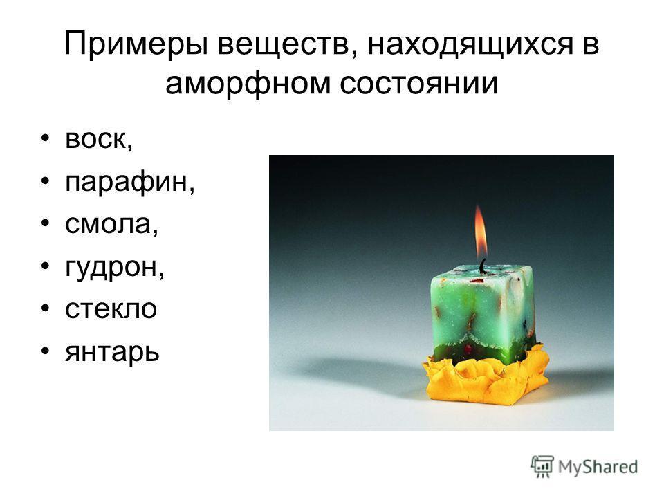 Примеры веществ, находящихся в аморфном состоянии воск, парафин, смола, гудрон, стекло янтарь