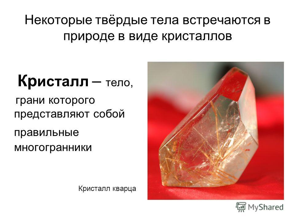 Некоторые твёрдые тела встречаются в природе в виде кристаллов Кр исталл – тело, грани которого представляют собой правильные многогранники Кристалл кварца