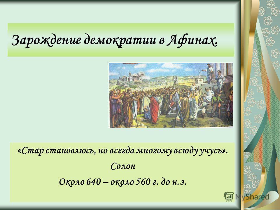 Зарождение демократии в Афинах. «Стар становлюсь, но всегда многому всюду учусь». Солон Около 640 – около 560 г. до н.э.