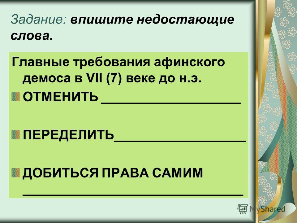 Задание: впишите недостающие слова. Главные требования афинского демоса в VII (7) веке до н.э. ОТМЕНИТЬ ___________________ ПЕРЕДЕЛИТЬ__________________ ДОБИТЬСЯ ПРАВА САМИМ ______________________________