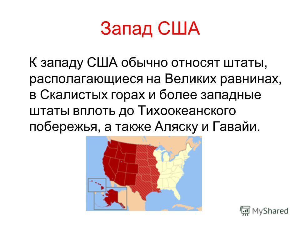 К западу США обычно относят штаты, располагающиеся на Великих равнинах, в Скалистых горах и более западные штаты вплоть до Тихоокеанского побережья, а также Аляску и Гавайи.