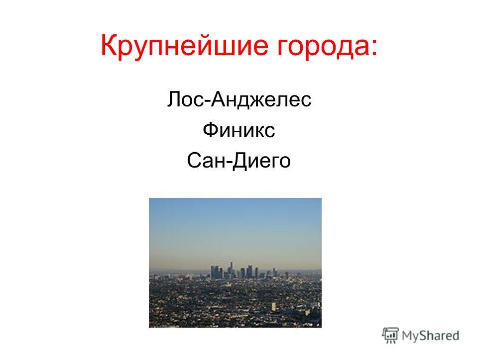 Крупнейшие города: Лос-Анджелес Финикс Сан-Диего