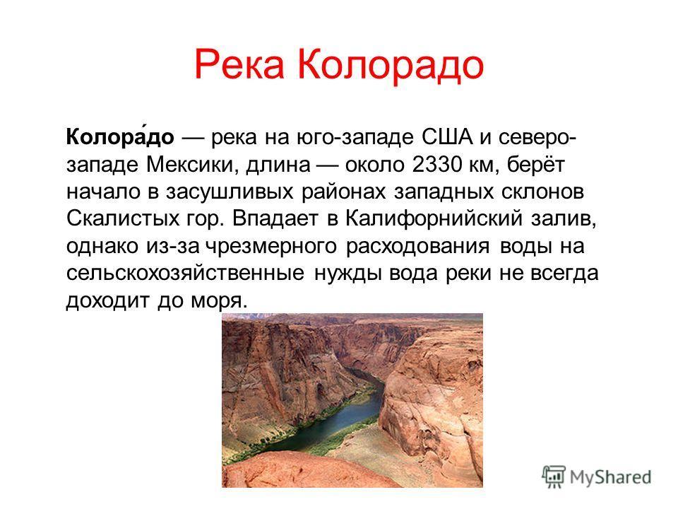 Река Колорадо Колора́до река на юго-западе США и северо- западе Мексики, длина около 2330 км, берёт начало в засушливых районах западных склонов Скалистых гор. Впадает в Калифорнийский залив, однако из-за чрезмерного расходования воды на сельскохозяй