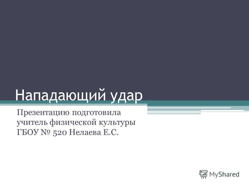 Нападающий удар Презентацию подготовила учитель физической культуры ГБОУ 520 Нелаева Е.С.