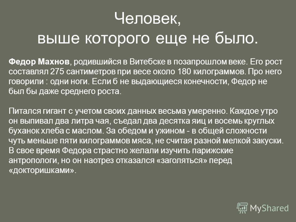 Человек, выше которого еще не было. Федор Махнов, родившийся в Витебске в позапрошлом веке. Его рост составлял 275 сантиметров при весе около 180 килограммов. Про него говорили : одни ноги. Если б не выдающиеся конечности, Федор не был бы даже средне