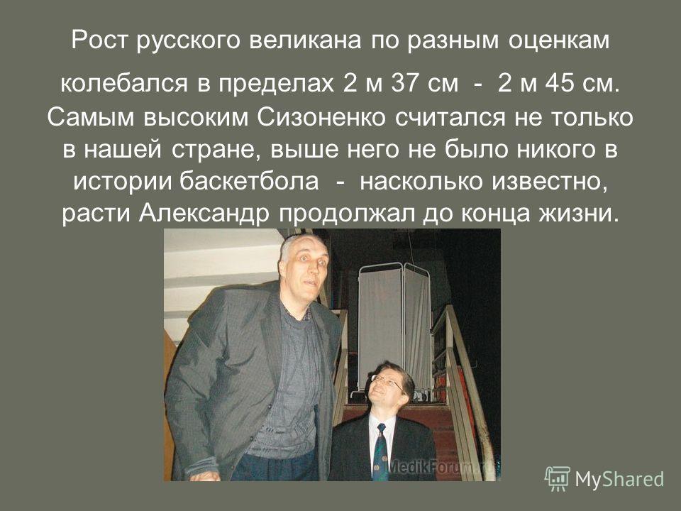 Рост русского великана по разным оценкам колебался в пределах 2 м 37 см - 2 м 45 см. Самым высоким Сизоненко считался не только в нашей стране, выше него не было никого в истории баскетбола - насколько известно, расти Александр продолжал до конца жиз