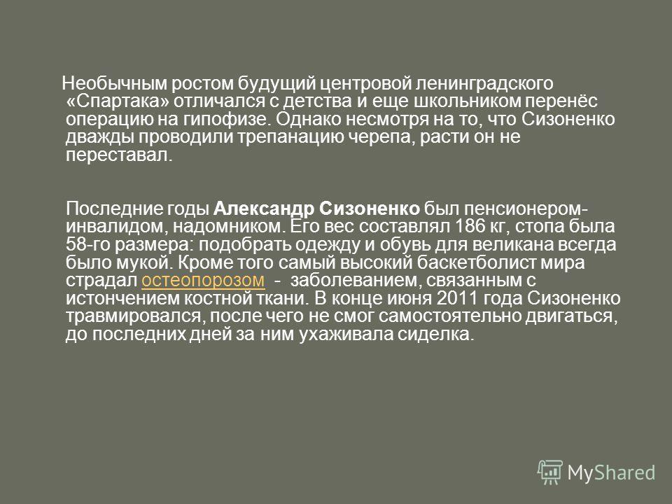 Необычным ростом будущий центровой ленинградского «Спартака» отличался с детства и еще школьником перенёс операцию на гипофизе. Однако несмотря на то, что Сизоненко дважды проводили трепанацию черепа, расти он не переставал. Последние годы Александр