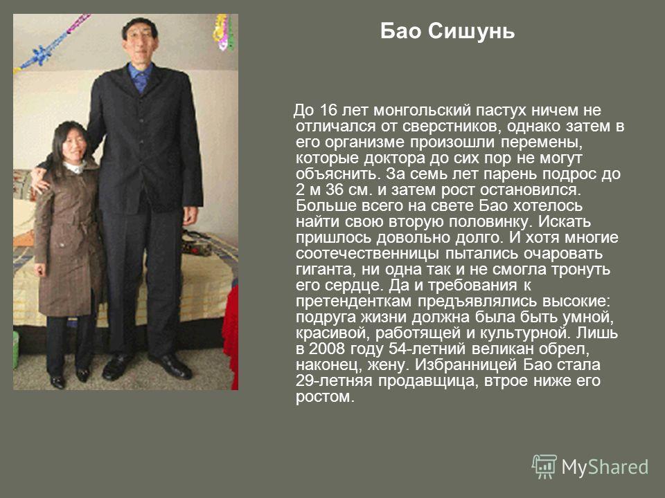 Бао Сишунь До 16 лет монгольский пастух ничем не отличался от сверстников, однако затем в его организме произошли перемены, которые доктора до сих пор не могут объяснить. За семь лет парень подрос до 2 м 36 см. и затем рост остановился. Больше всего