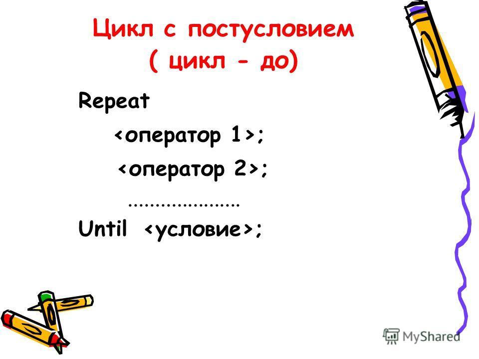 Цикл с постусловием ( цикл - до) Repeat ; Until ;.....................