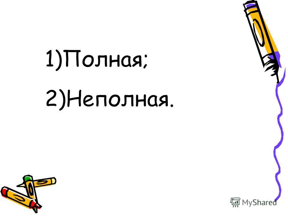 1)Полная; 2)Неполная.