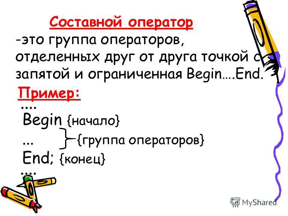 Составной оператор -это группа операторов, отделенных друг от друга точкой с запятой и ограниченная Begin….End. Пример: Begin {начало}... {группа операторов} End; {конец}....
