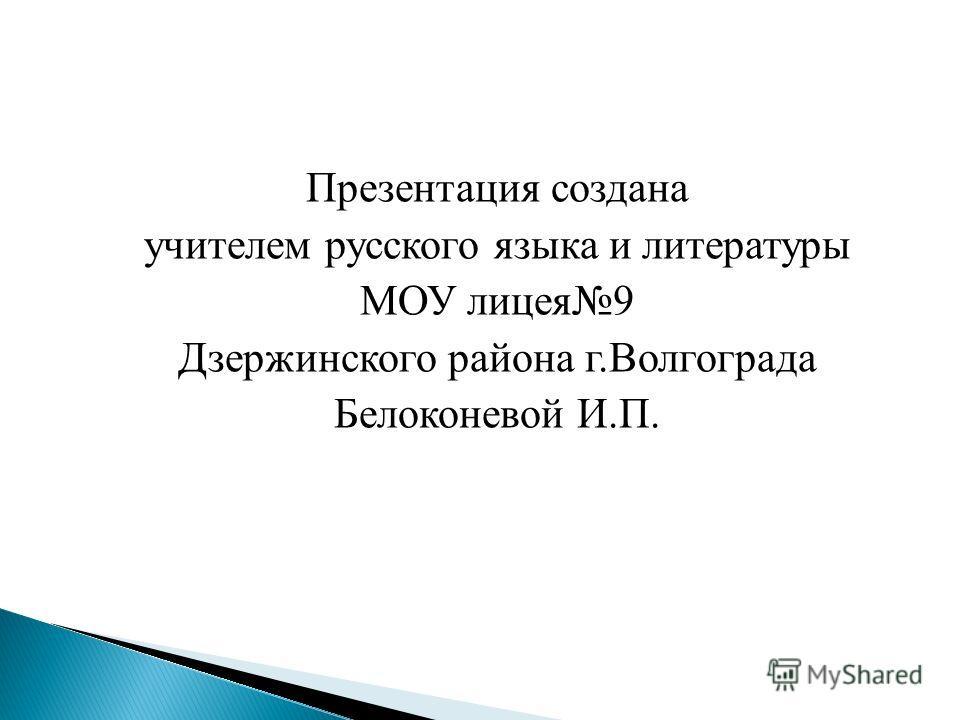 Презентация создана учителем русского языка и литературы МОУ лицея9 Дзержинского района г.Волгограда Белоконевой И.П.