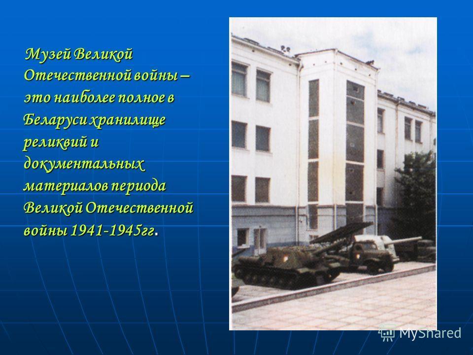 Музей Великой Отечественной войны – это наиболее полное в Беларуси хранилище реликвий и документальных материалов периода Великой Отечественной войны 1941-1945гг. Музей Великой Отечественной войны – это наиболее полное в Беларуси хранилище реликвий и