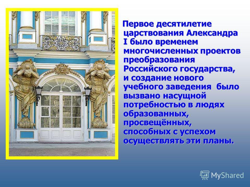 Первое десятилетие царствования Александра I было временем многочисленных проектов преобразования Российского государства, и создание нового учебного заведения было вызвано насущной потребностью в людях образованных, просвещённых, способных с успехом