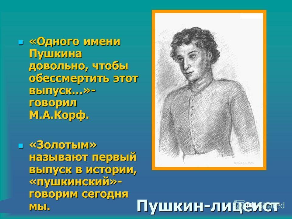 Пушкин-лицеист «Одного имени Пушкина довольно, чтобы обессмертить этот выпуск…»- говорил М.А.Корф. «Одного имени Пушкина довольно, чтобы обессмертить этот выпуск…»- говорил М.А.Корф. «Золотым» называют первый выпуск в истории, «пушкинский»- говорим с