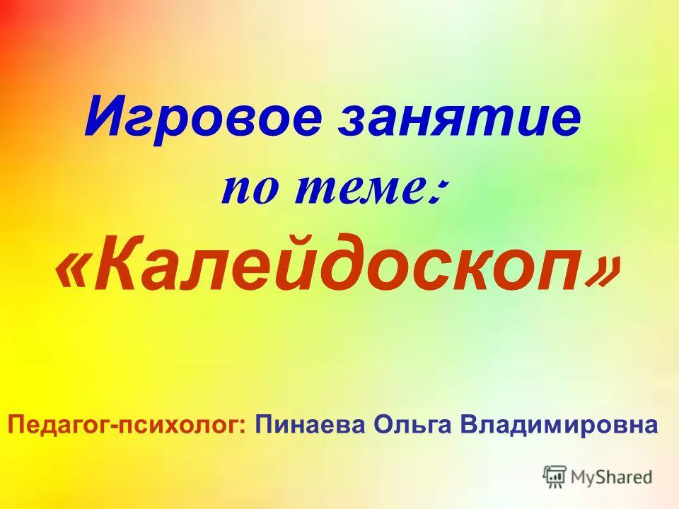 Игровое занятие по теме : «Калейдоскоп » Педагог-психолог: Пинаева Ольга Владимировна