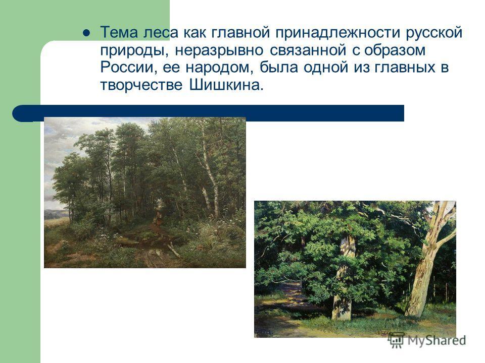 Тема леса как главной принадлежности русской природы, неразрывно связанной с образом России, ее народом, была одной из главных в творчестве Шишкина.