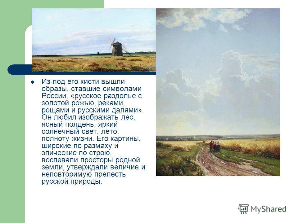 Из-под его кисти вышли образы, ставшие символами России, «русское раздолье с золотой рожью, реками, рощами и русскими далями». Он любил изображать лес, ясный полдень, яркий солнечный свет, лето, полноту жизни. Его картины, широкие по размаху и эпичес